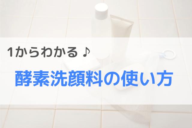 1からわかる♪酵素洗顔料の使い方