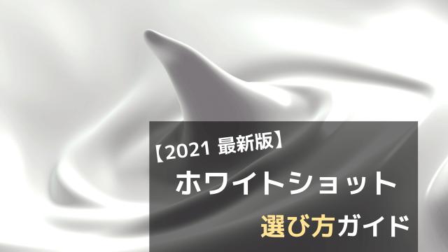 【2021 最新版】ホワイトショット 選び方ガイド